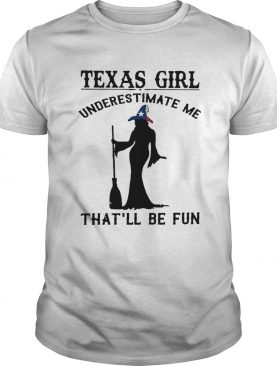 Witch Texas girl underestimate me thatll be fun shirt