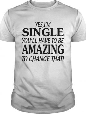 Yes I'm singer youll have to be amazing to change that shirt