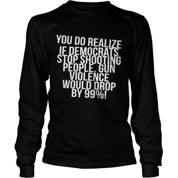You do realize if Democrats stop shooting people  LongSleeve