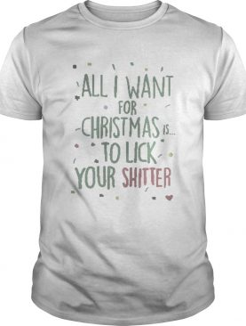 All I Want For Christmas Is To Lick Your Shitter Shirt