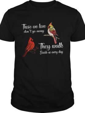Cardinal Bird those we love dont go away they walk beside us everyday shirt