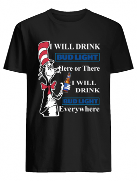 Dr Seuss Sam-I-Am I will drink Bud Light here or there shirt