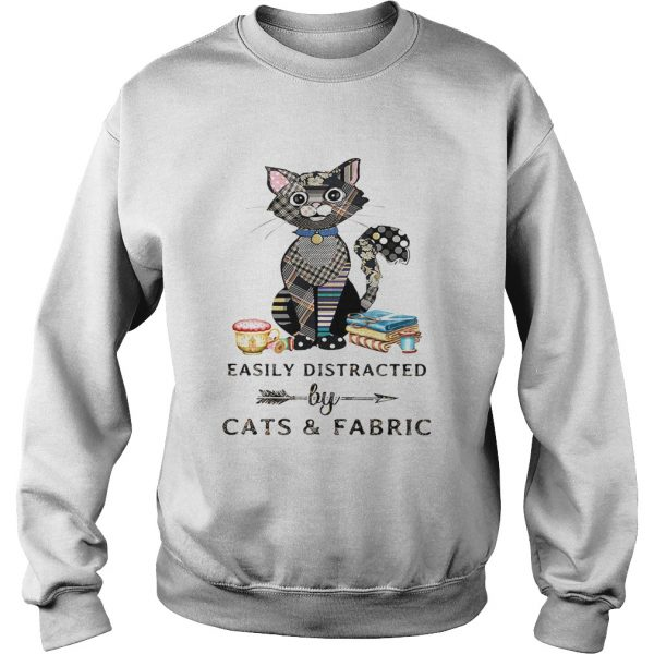 Easily Distracte By Cats And Fabric Shirt Sweatshirt
