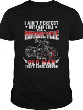 I Aint Perfect But I Can Still Ride A Motorcycle For An Old Man Thats Close Enough TShirt