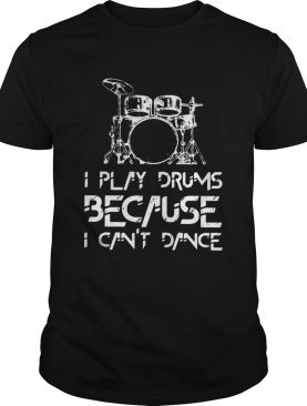 I play drums because I cant dance shirt