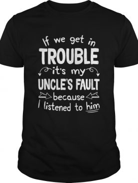 If We Get In Trouble Its My Uncles Fault TShirt