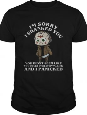 Jason Voorhees Im sorry I shanked you didnt seem like you would ever shirt