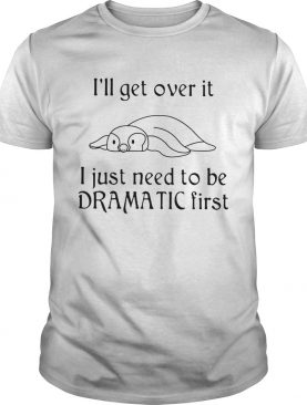 Penguin Ill get over it I just need to be dramatic first shirt