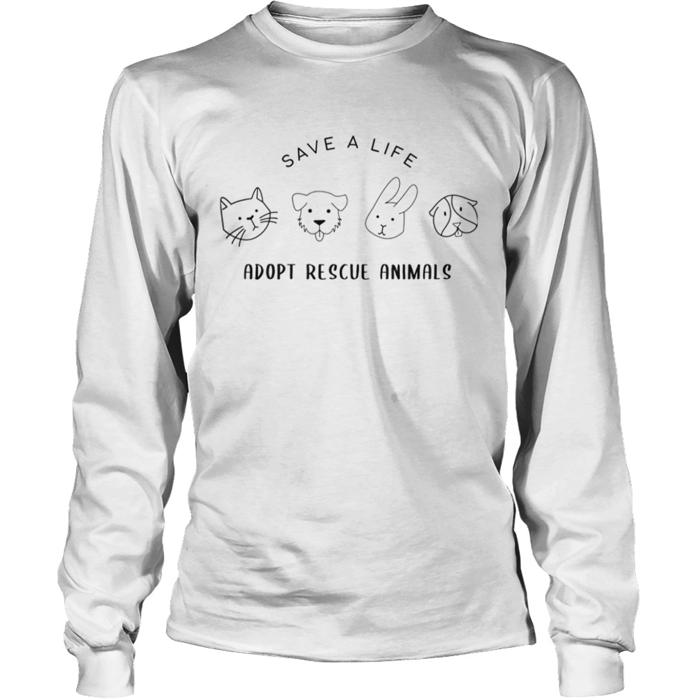 Save A Life Adopt Rescue Animal Gift For Men Women TShirt LongSleeve