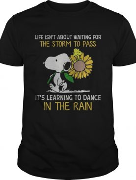 Snoopy hold Sunflower and Woodstock life isnt about waiting for the storm to pass shirt