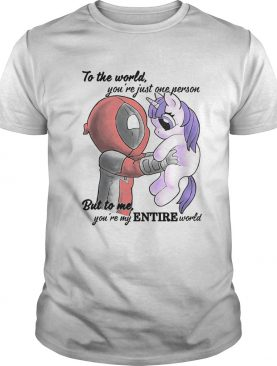 To the world youre just one person but to me youre my Entire world Deadpool hug Unicorn shirt