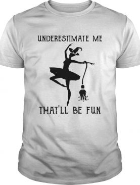 Underestimate me thatll be fun witch dance shirt