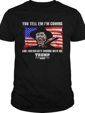 You tell em Ill coming and Americans coming with me Trump 2020 shirt