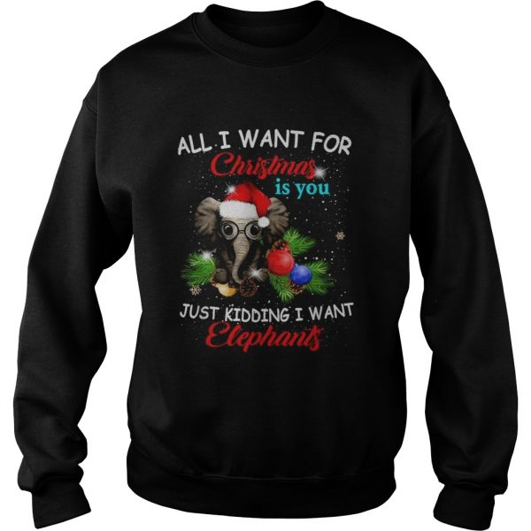 All I want for Christmas is you just kidding I want elephants  Sweatshirt