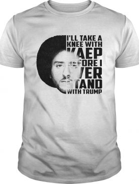 Colin Kaepernick Ill take a knee with Kaep before ever stan with Trump shirt