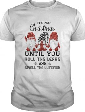 Gnomies Its not Christmas until you roll the lefse smell the lutefisk shirt
