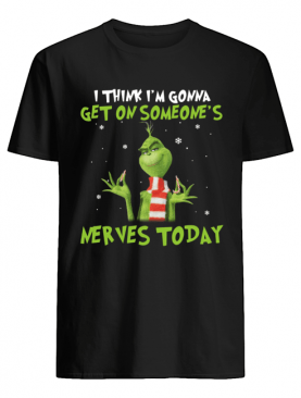 Grinch I think I'm gonna get on someone's Nerves today Christmas shirt