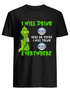 Grinch i will drink Busch Light beer here or there i will drink everywhere shirt
