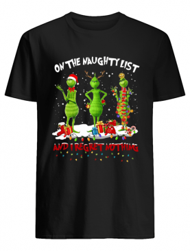 Grinch on the naughty list and I regret nothing Christmas shirt