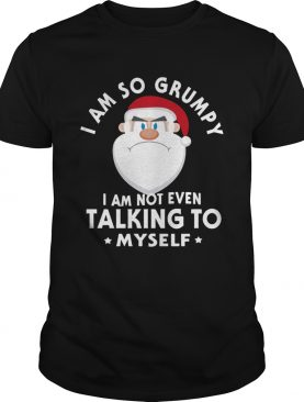 I Am So Grumpy I Am Not Even Talking To Myself Christmas shirt
