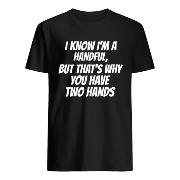 I Know I'm A Handful But That's Why You Got Two Hands  Classic Men's T-shirt