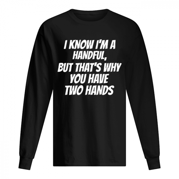 I Know I'm A Handful But That's Why You Got Two Hands  Long Sleeved T-shirt