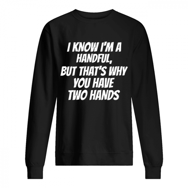 I Know I'm A Handful But That's Why You Got Two Hands  Unisex Sweatshirt