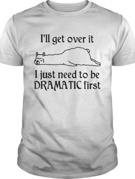 Llama Ill Get Over It I Just Need To Be Dramatic First shirt