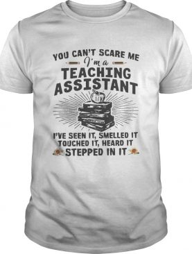 You Cant Scare Me Im A Teaching Assistant Ive Seen It Smelled It shirt