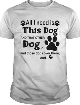 All I Need Is This Dog And That Other Dog And Those Dogs shirt