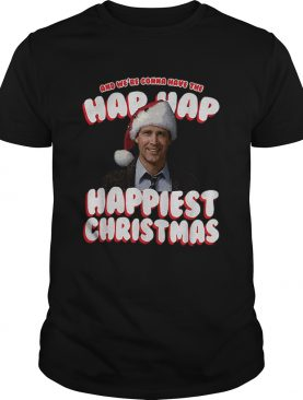 And Were Gonna Have The Hap Hap Happiest Christmas shirt