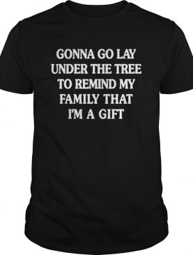 Gonna go lay under the tree to remind my family that Im a girl shirt
