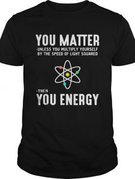 Neil deGrasse Tyson You Matter Then You Energy shirt