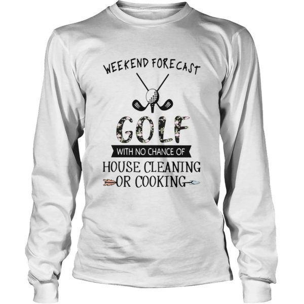 Floral Weekend Forecast Golf With No Chance Of House Cleaning Or Cooking  LongSleeve