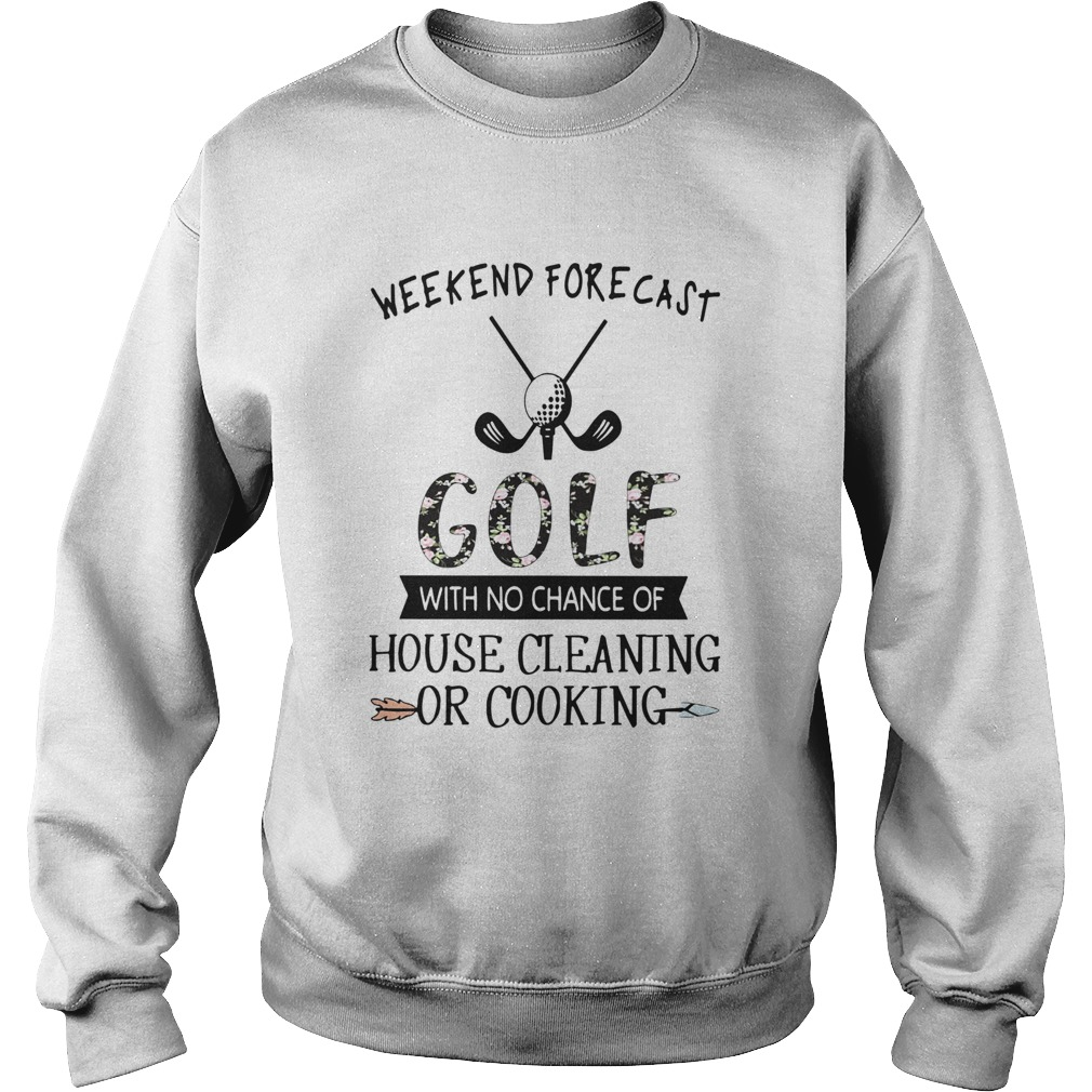 Floral Weekend Forecast Golf With No Chance Of House Cleaning Or Cooking Sweatshirt
