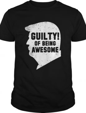 Trump 2020 45th President Guilty Of Being Awesome shirt