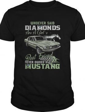 Whoever Said Diamonds Best Friend Never Owned A Mustang shirt