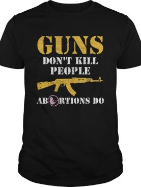Guns Dont Kill People Abortions Do Pro Life shirt