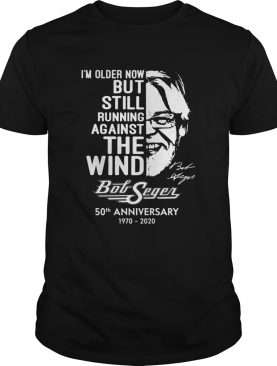 Im Older Now But Still Running Against The Wind Bob Seger 50th Anniversary 1970 2020 shirt