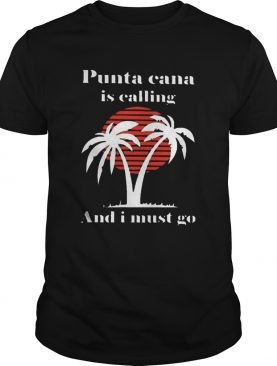 Punta Cana Is Calling And I Must Go shirt