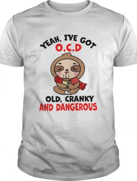 Sloth Yeah Ive Got OCD Old Cranky And Dangerous shirt