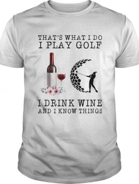 Thats What I Do I Play Gold I Drink Wine And I Know Things shirt