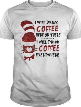 The Cat In The Hat I Will Drink Coffee Here Or There Everywhere shirt