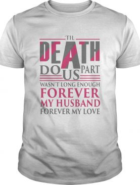 The Death Do Us Part Wasnt Long Enough Forever My Husband shirt
