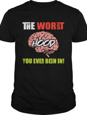 The Worst Hood You Ever Been In shirt