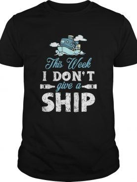 This Week I Dont Give A Ship shirt