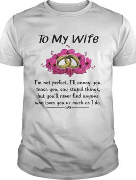 To My Wife Im Not Perfect ill Annoy You Tease You Say Stupid Things shirt