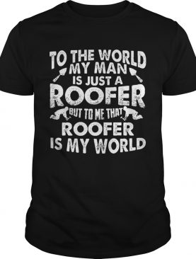 To The World My Man Is Just A Roofer But To Me That Roofer Is My World shirt