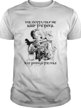 You Gotta Help Me Keep The Devil Way Down In The Hole shirt