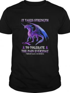 Dragon it takes strength to tolerate the pain everyday fibromyalgia awareness shirt